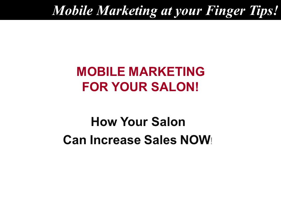 MOBILE MARKETING FOR YOUR SALON. How Your Salon Can Increase Sales NOW .