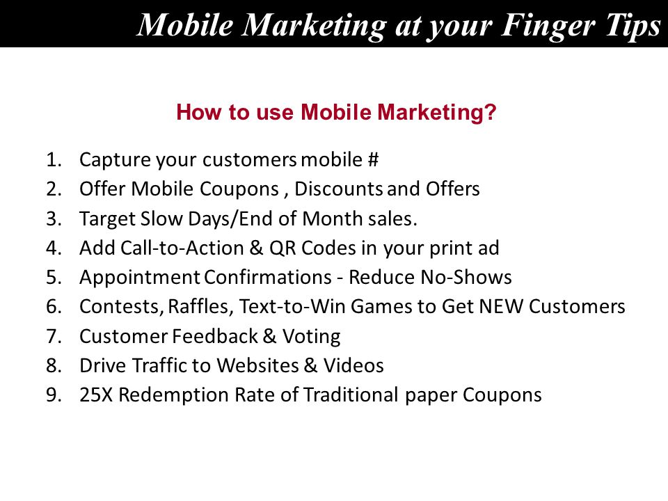 1.Capture your customers mobile # 2.Offer Mobile Coupons, Discounts and Offers 3.Target Slow Days/End of Month sales. 4.Add Call-to-Action & QR Codes