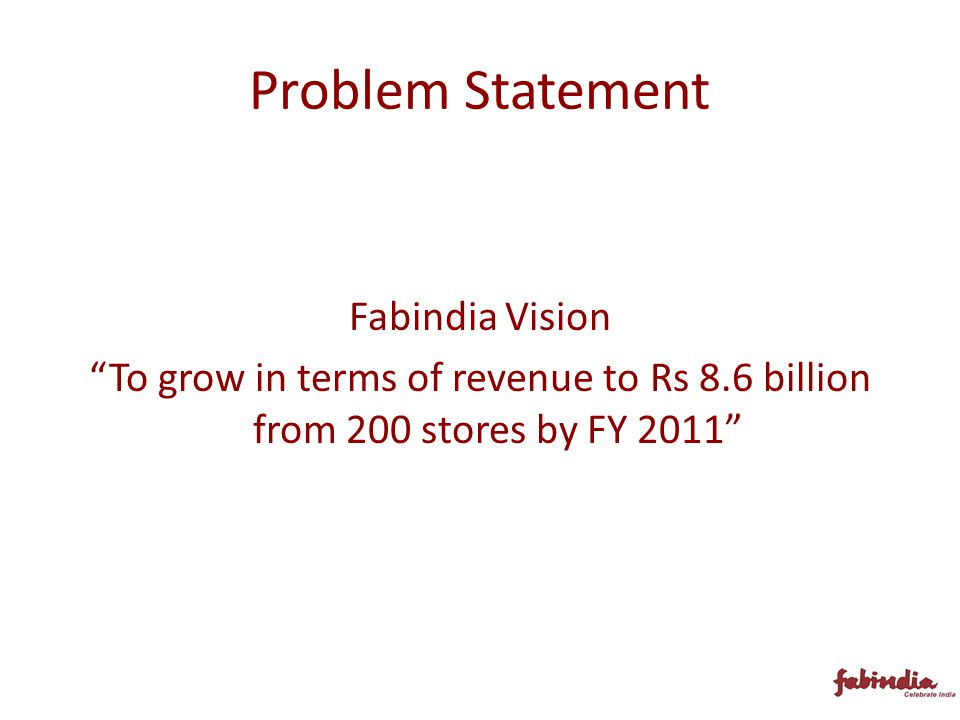 Problem Statement Fabindia Vision To grow in terms of revenue to Rs 8.6 billion from 200 stores by FY 2011