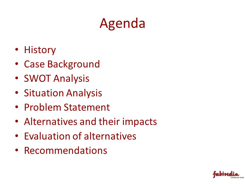 Agenda History Case Background SWOT Analysis Situation Analysis Problem Statement Alternatives and their impacts Evaluation of alternatives Recommendations