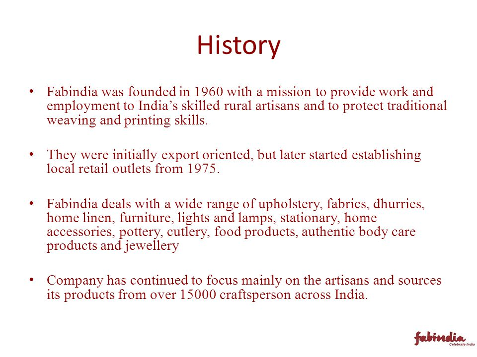 History Fabindia was founded in 1960 with a mission to provide work and employment to India's skilled rural artisans and to protect traditional weaving and printing skills.