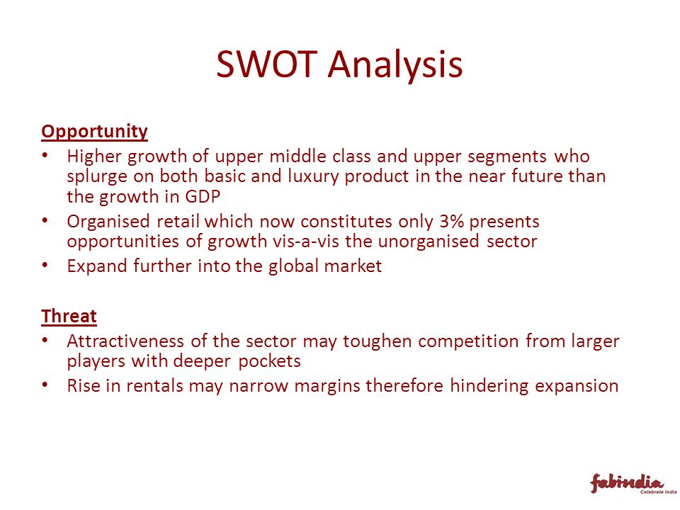 SWOT Analysis Opportunity Higher growth of upper middle class and upper segments who splurge on both basic and luxury product in the near future than the growth in GDP Organised retail which now constitutes only 3% presents opportunities of growth vis-a-vis the unorganised sector Expand further into the global market Threat Attractiveness of the sector may toughen competition from larger players with deeper pockets Rise in rentals may narrow margins therefore hindering expansion