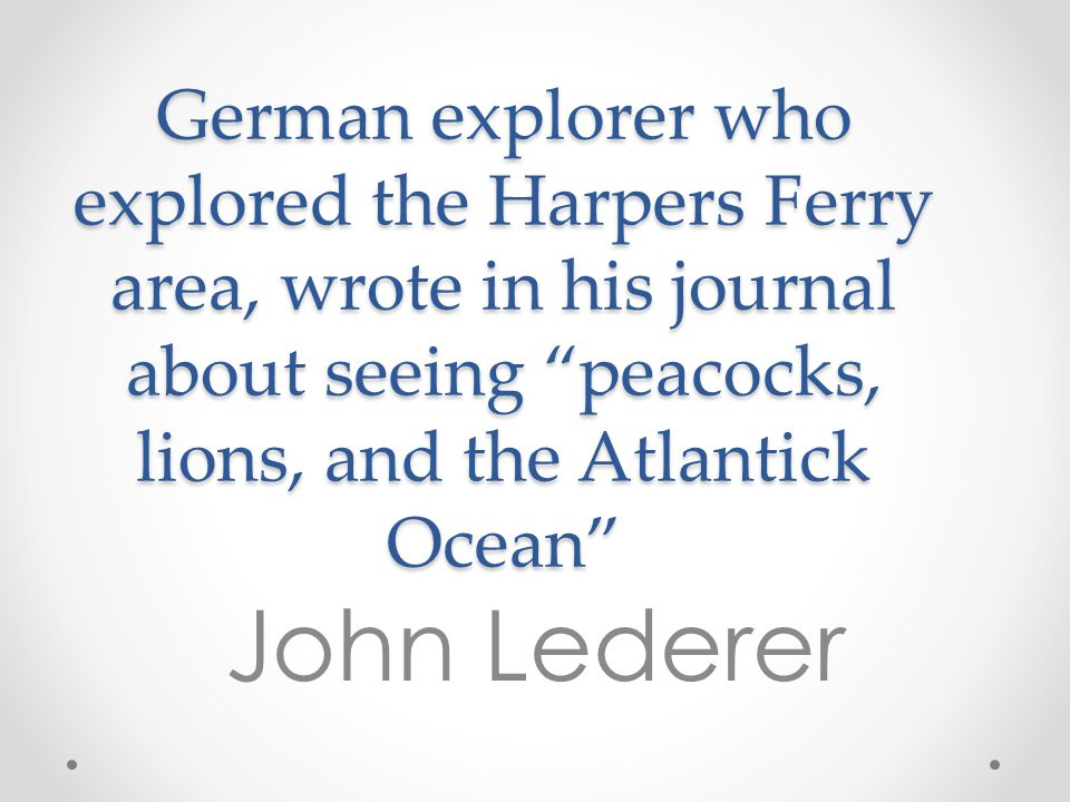 """German explorer who explored the Harpers Ferry area, wrote in his journal about seeing """"peacocks, lions, and the Atlantick Ocean"""" John Lederer"""