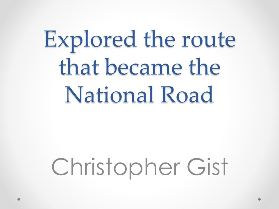 Explored the route that became the National Road Christopher Gist