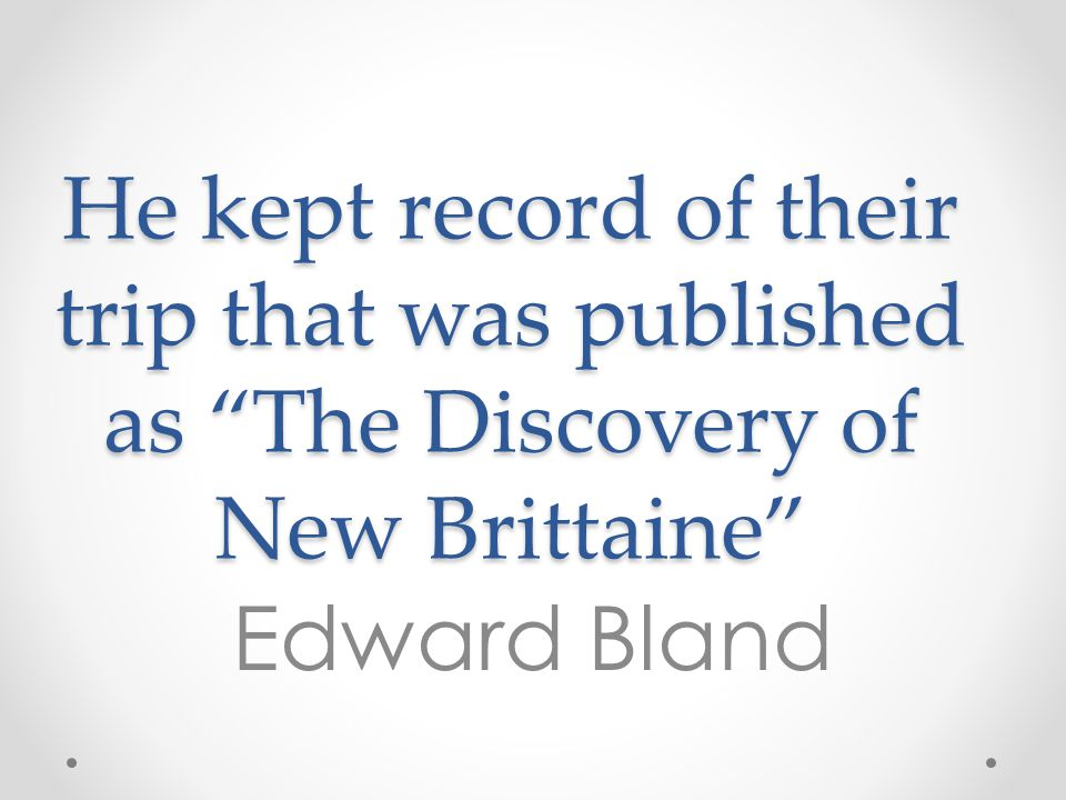 """He kept record of their trip that was published as """"The Discovery of New Brittaine"""" Edward Bland"""