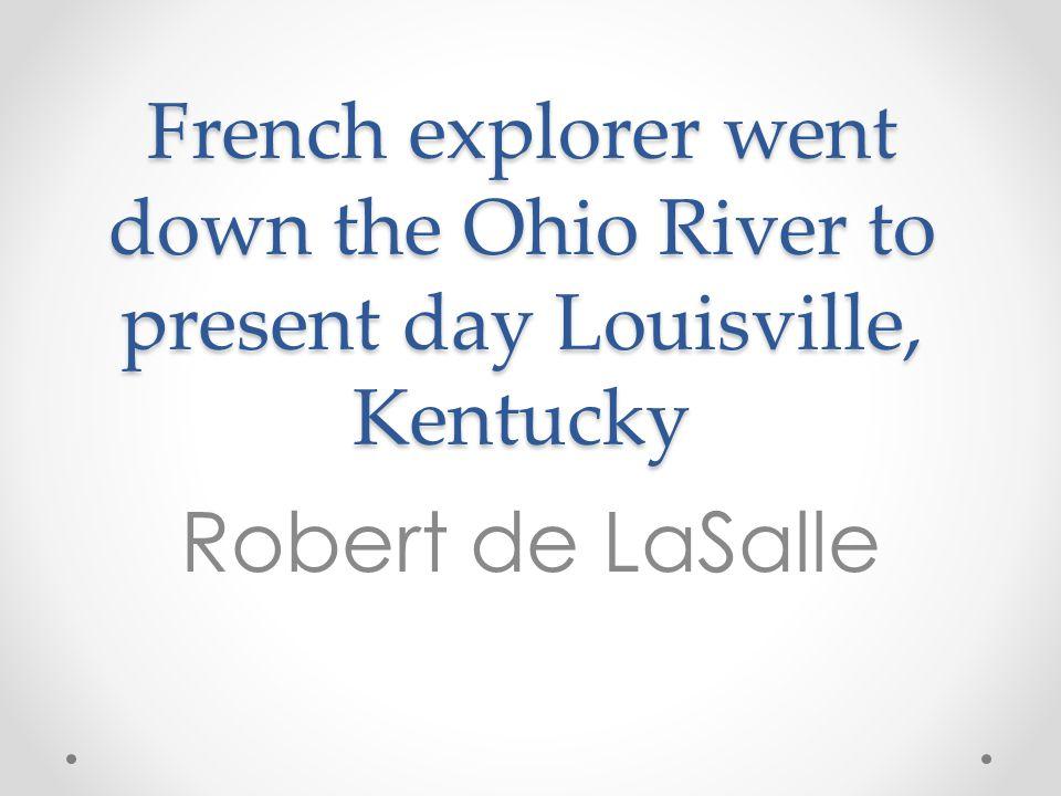 French explorer went down the Ohio River to present day Louisville, Kentucky Robert de LaSalle