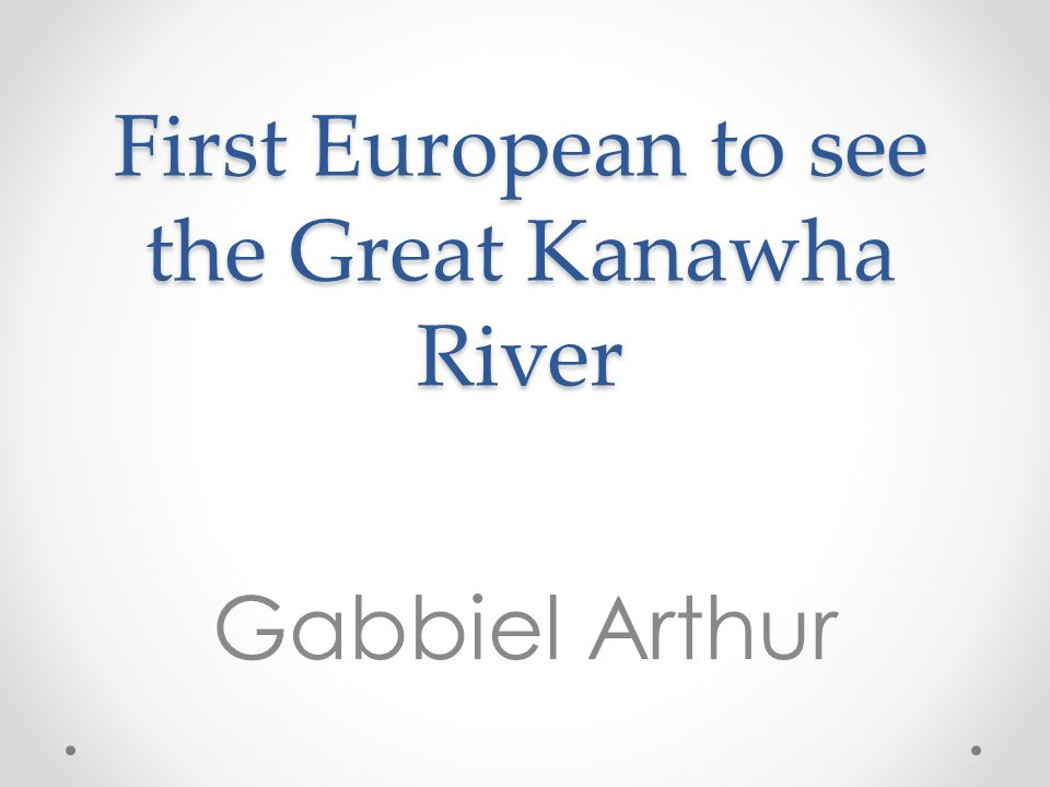 First European to see the Great Kanawha River Gabbiel Arthur