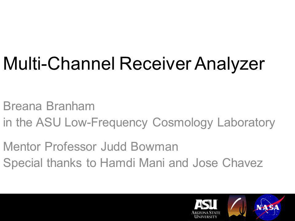 Multi-Channel Receiver Analyzer Breana Branham in the ASU Low-Frequency Cosmology Laboratory Mentor Professor Judd Bowman Special thanks to Hamdi Mani and Jose Chavez