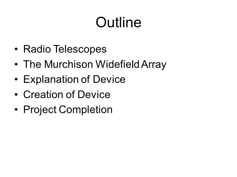 Outline Radio Telescopes The Murchison Widefield Array Explanation of Device Creation of Device Project Completion