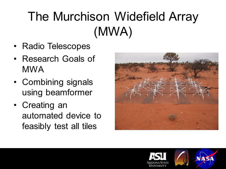 The Murchison Widefield Array (MWA) Radio Telescopes Research Goals of MWA Combining signals using beamformer Creating an automated device to feasibly