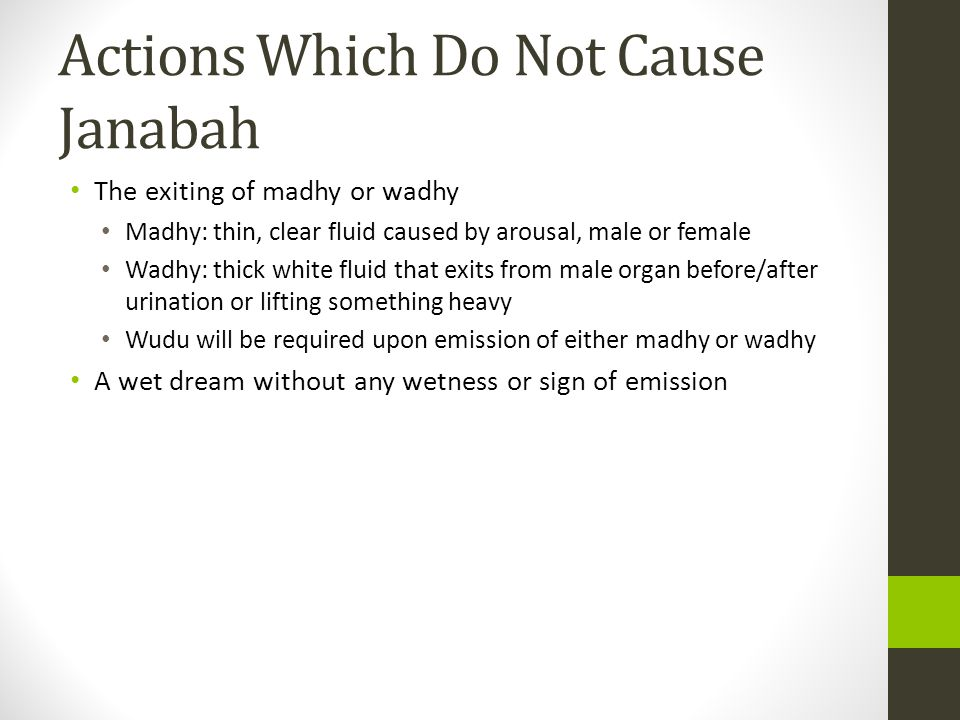 Actions Which Do Not Cause Janabah The exiting of madhy or wadhy Madhy: thin, clear fluid caused by arousal, male or female Wadhy: thick white fluid that exits from male organ before/after urination or lifting something heavy Wudu will be required upon emission of either madhy or wadhy A wet dream without any wetness or sign of emission