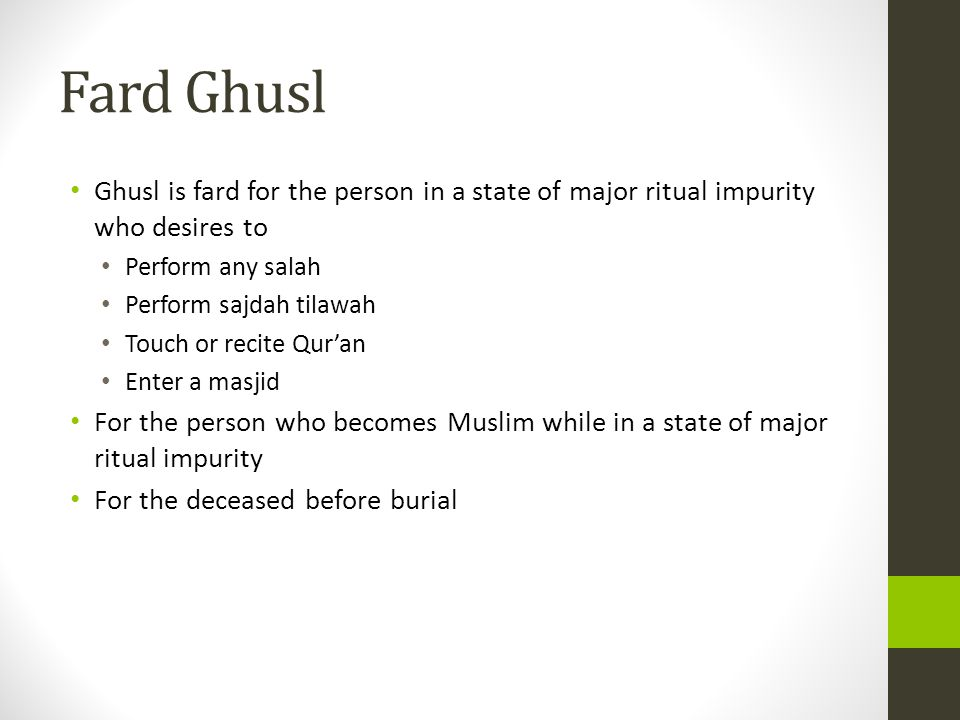Fard Ghusl Ghusl is fard for the person in a state of major ritual impurity who desires to Perform any salah Perform sajdah tilawah Touch or recite Qur'an Enter a masjid For the person who becomes Muslim while in a state of major ritual impurity For the deceased before burial