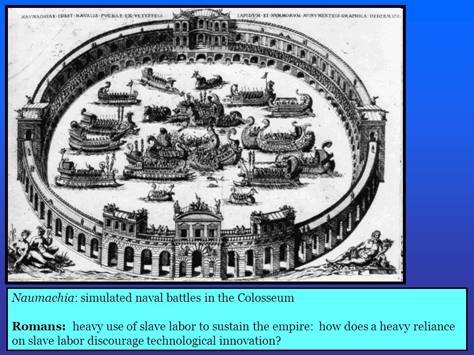 Naumachia: simulated naval battles in the Colosseum Romans: heavy use of slave labor to sustain the empire: how does a heavy reliance on slave labor discourage technological innovation?