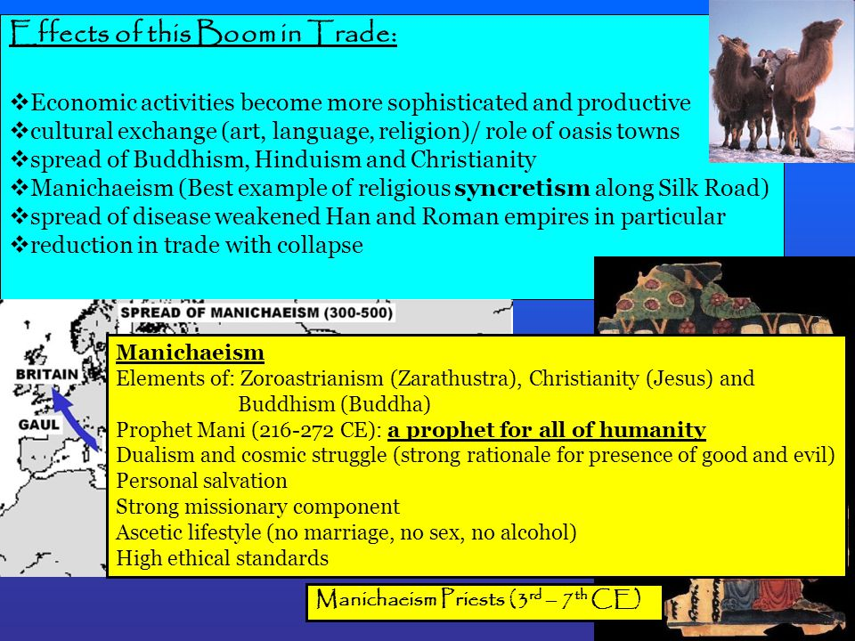 Effects of this Boom in Trade:  Economic activities become more sophisticated and productive  cultural exchange (art, language, religion)/ role of oasis towns  spread of Buddhism, Hinduism and Christianity  Manichaeism (Best example of religious syncretism along Silk Road)  spread of disease weakened Han and Roman empires in particular  reduction in trade with collapse Manichaeism Priests (3 rd – 7 th CE) Manichaeism Elements of: Zoroastrianism (Zarathustra), Christianity (Jesus) and Buddhism (Buddha) Prophet Mani (216-272 CE): a prophet for all of humanity Dualism and cosmic struggle (strong rationale for presence of good and evil) Personal salvation Strong missionary component Ascetic lifestyle (no marriage, no sex, no alcohol) High ethical standards