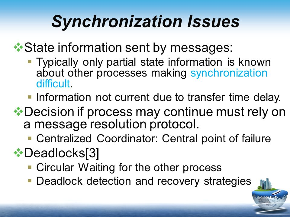 Synchronization Issues  State information sent by messages:  Typically only partial state information is known about other processes making synchronization difficult.