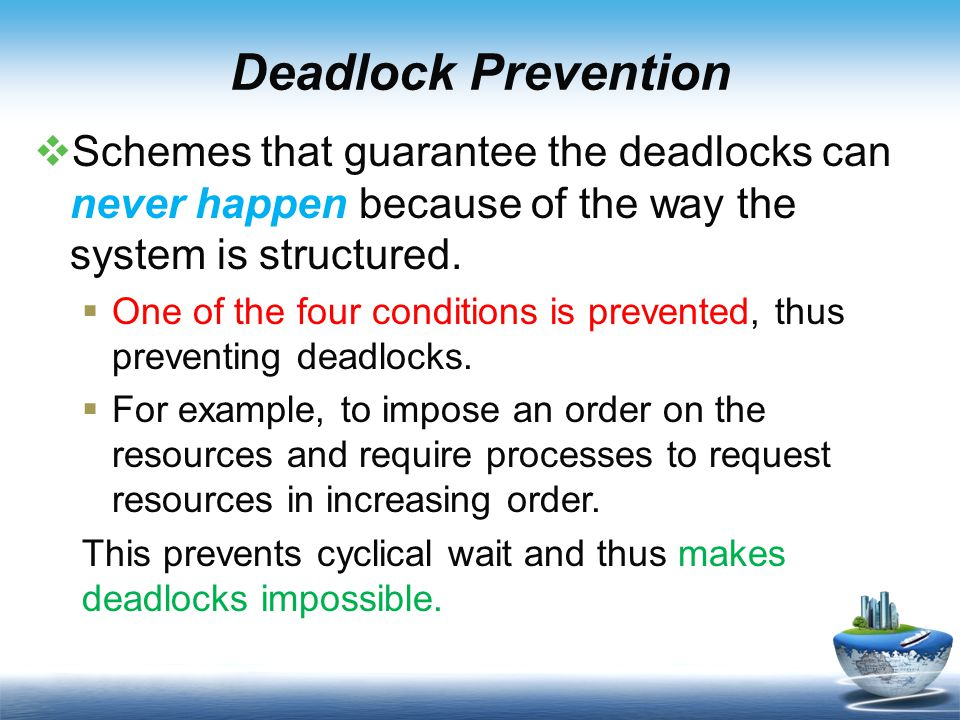 Deadlock Prevention  Schemes that guarantee the deadlocks can never happen because of the way the system is structured.