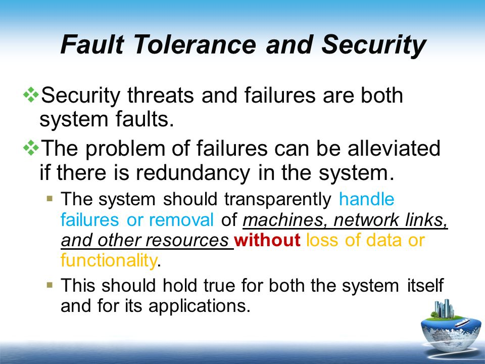 Fault Tolerance and Security  Security threats and failures are both system faults.