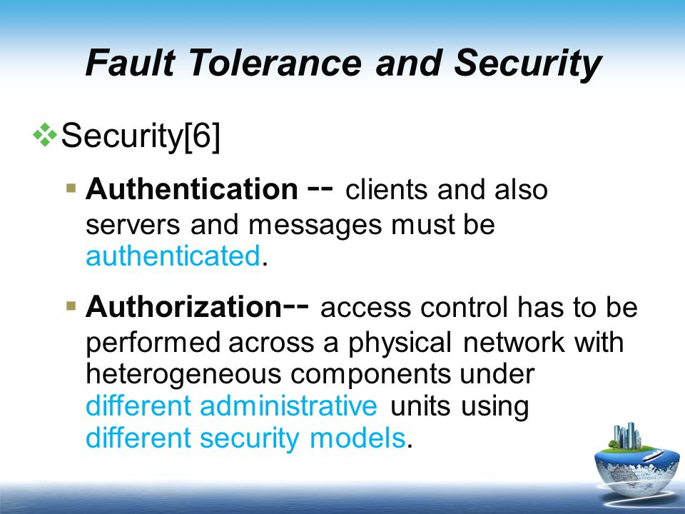 Fault Tolerance and Security  Security[6]  Authentication -- clients and also servers and messages must be authenticated.