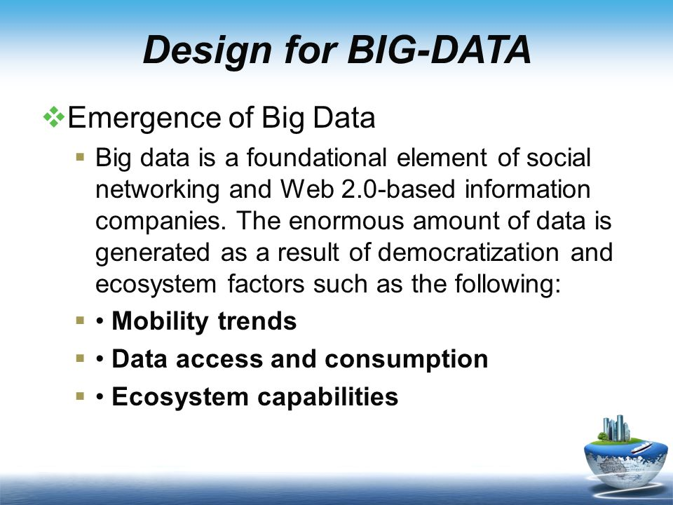 Design for BIG-DATA  Emergence of Big Data  Big data is a foundational element of social networking and Web 2.0-based information companies.