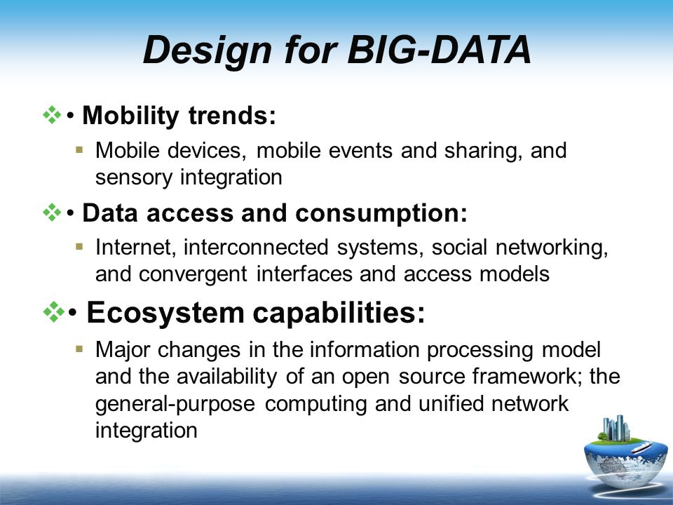 Design for BIG-DATA  Mobility trends:  Mobile devices, mobile events and sharing, and sensory integration  Data access and consumption:  Internet, interconnected systems, social networking, and convergent interfaces and access models  Ecosystem capabilities:  Major changes in the information processing model and the availability of an open source framework; the general-purpose computing and unified network integration
