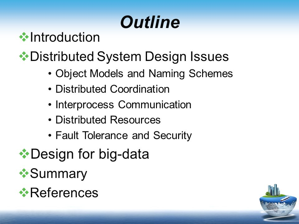 Outline IIntroduction DDistributed System Design Issues Object Models and Naming Schemes Distributed Coordination Interprocess Communication Distributed Resources Fault Tolerance and Security DDesign for big-data SSummary RReferences