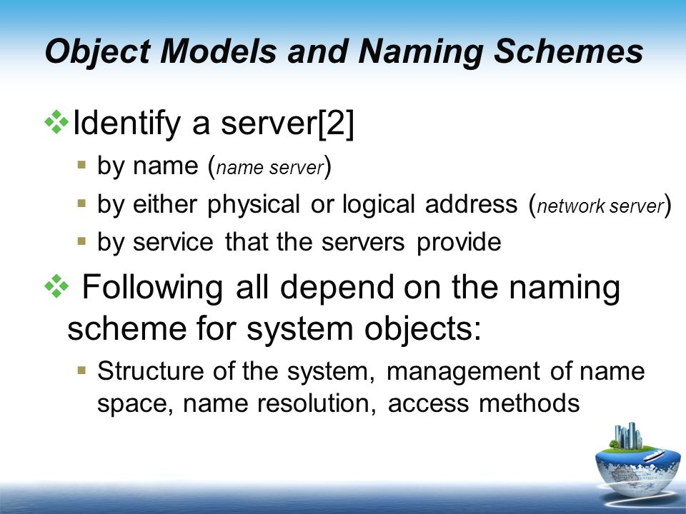 Object Models and Naming Schemes  Identify a server[2]  by name ( name server )  by either physical or logical address ( network server )  by service that the servers provide  Following all depend on the naming scheme for system objects:  Structure of the system, management of name space, name resolution, access methods