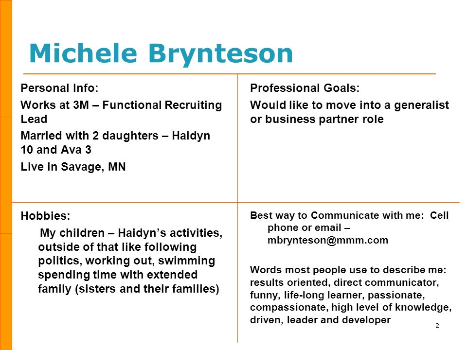 Michele Brynteson Personal Info: Works at 3M – Functional Recruiting Lead Married with 2 daughters – Haidyn 10 and Ava 3 Live in Savage, MN Hobbies: My children – Haidyn's activities, outside of that like following politics, working out, swimming spending time with extended family (sisters and their families) Professional Goals: Would like to move into a generalist or business partner role Best way to Communicate with me: Cell phone or email – mbrynteson@mmm.com Words most people use to describe me: results oriented, direct communicator, funny, life-long learner, passionate, compassionate, high level of knowledge, driven, leader and developer 2