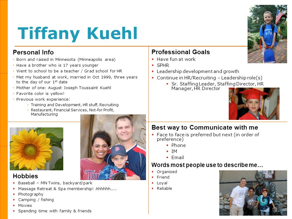 Tiffany Kuehl Personal Info Born and raised in Minnesota (Minneapolis area) Have a brother who is 17 years younger Went to school to be a teacher / Grad school for HR Met my husband at work, married in Oct 1999, three years to the day of our 1 st date Mother of one: August Joseph Toussaint Kuehl Favorite color is yellow.