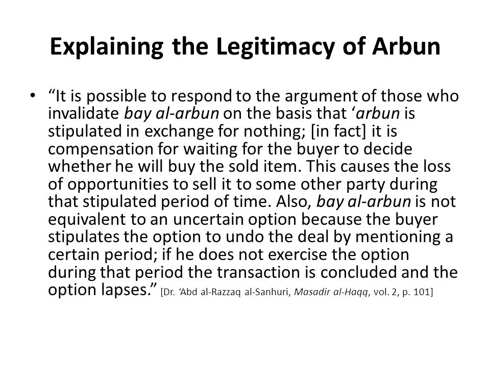 Explaining the Legitimacy of Arbun It is possible to respond to the argument of those who invalidate bay al-arbun on the basis that 'arbun is stipulated in exchange for nothing; [in fact] it is compensation for waiting for the buyer to decide whether he will buy the sold item.