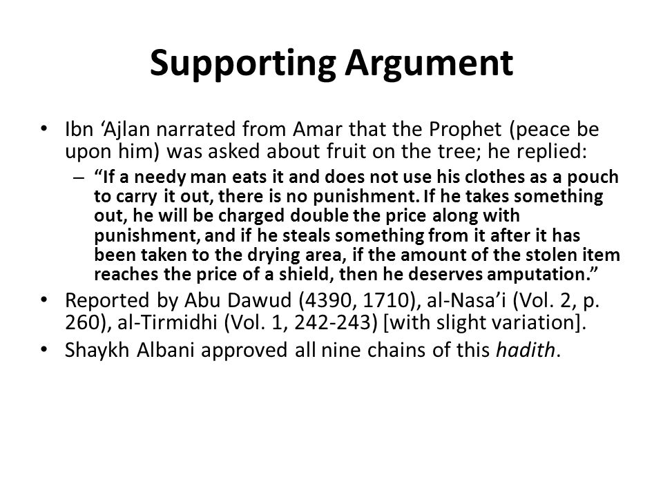 Supporting Argument Ibn 'Ajlan narrated from Amar that the Prophet (peace be upon him) was asked about fruit on the tree; he replied: – If a needy man eats it and does not use his clothes as a pouch to carry it out, there is no punishment.