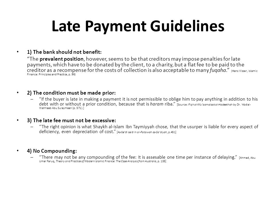 Late Payment Guidelines 1) The bank should not benefit: The prevalent position, however, seems to be that creditors may impose penalties for late payments, which have to be donated by the client, to a charity, but a flat fee to be paid to the creditor as a recompense for the costs of collection is also acceptable to many fuqaha. (Hans Visser, Islamic Finance: Principles and Practice, p.