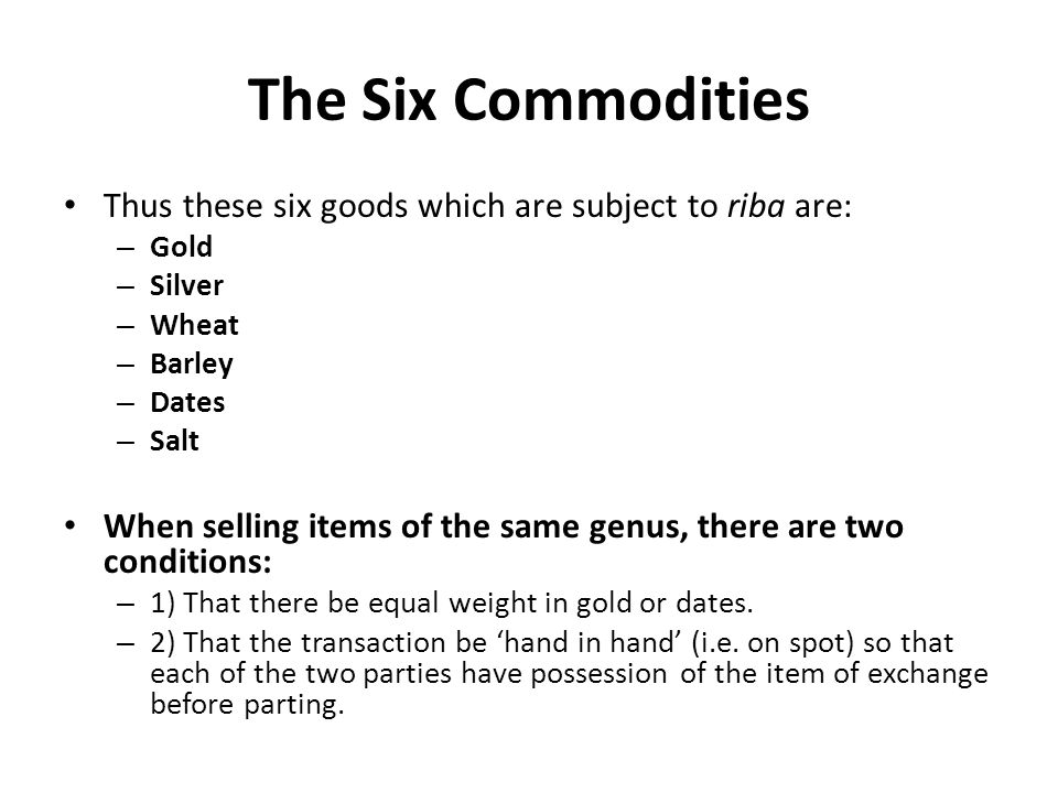 The Six Commodities Thus these six goods which are subject to riba are: – Gold – Silver – Wheat – Barley – Dates – Salt When selling items of the same genus, there are two conditions: – 1) That there be equal weight in gold or dates.