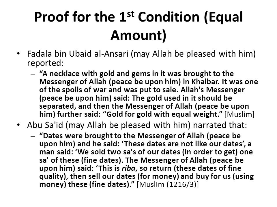 Proof for the 1 st Condition (Equal Amount) Fadala bin Ubaid al-Ansari (may Allah be pleased with him) reported: – A necklace with gold and gems in it was brought to the Messenger of Allah (peace be upon him) in Khaibar.