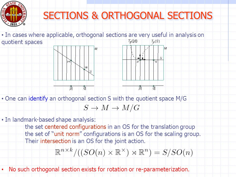 SECTIONS & ORTHOGONAL SECTIONS In cases where applicable, orthogonal sections are very useful in analysis on quotient spaces One can identify an orthogonal section S with the quotient space M/G In landmark-based shape analysis: the set centered configurations in an OS for the translation group the set of unit norm configurations is an OS for the scaling group.