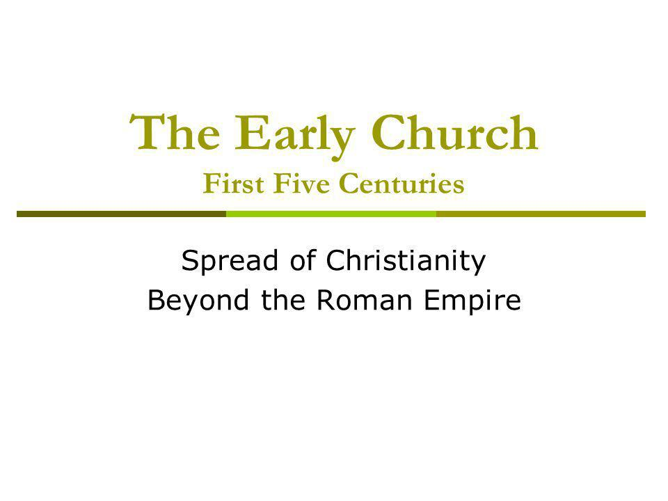 The Early Church First Five Centuries Spread of Christianity Beyond the Roman Empire