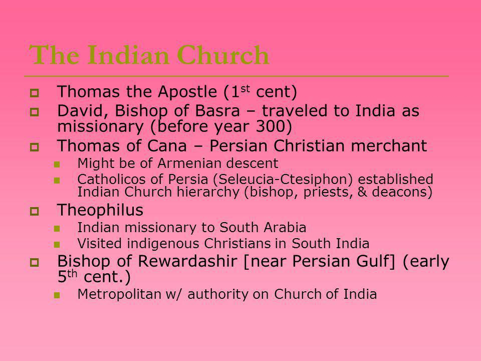 The Indian Church  Thomas the Apostle (1 st cent)  David, Bishop of Basra – traveled to India as missionary (before year 300)  Thomas of Cana – Persian Christian merchant Might be of Armenian descent Catholicos of Persia (Seleucia-Ctesiphon) established Indian Church hierarchy (bishop, priests, & deacons)  Theophilus Indian missionary to South Arabia Visited indigenous Christians in South India  Bishop of Rewardashir [near Persian Gulf] (early 5 th cent.) Metropolitan w/ authority on Church of India