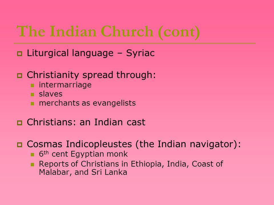 The Indian Church (cont)  Liturgical language – Syriac  Christianity spread through: intermarriage slaves merchants as evangelists  Christians: an Indian cast  Cosmas Indicopleustes (the Indian navigator): 6 th cent Egyptian monk Reports of Christians in Ethiopia, India, Coast of Malabar, and Sri Lanka