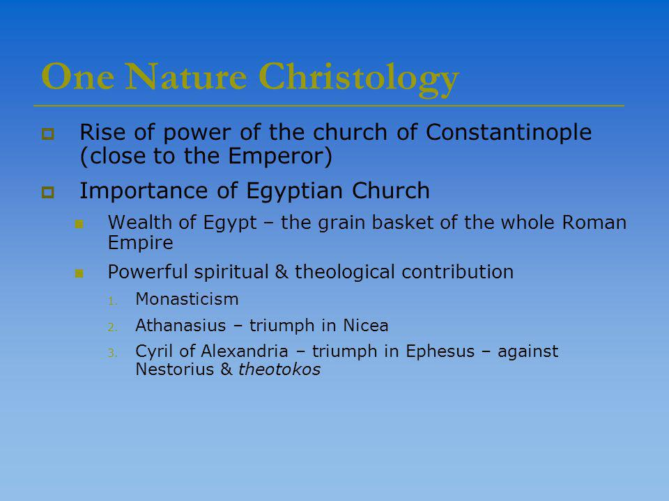 One Nature Christology  Rise of power of the church of Constantinople (close to the Emperor)  Importance of Egyptian Church Wealth of Egypt – the grain basket of the whole Roman Empire Powerful spiritual & theological contribution 1.