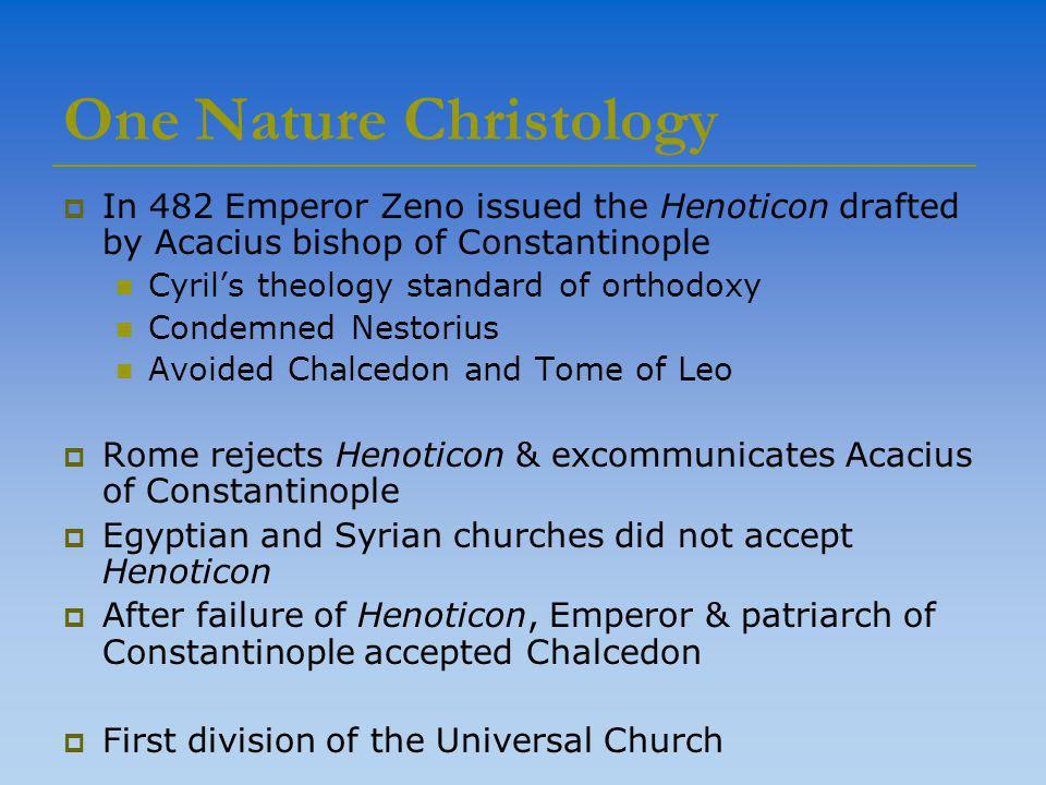 One Nature Christology  In 482 Emperor Zeno issued the Henoticon drafted by Acacius bishop of Constantinople Cyril's theology standard of orthodoxy Condemned Nestorius Avoided Chalcedon and Tome of Leo  Rome rejects Henoticon & excommunicates Acacius of Constantinople  Egyptian and Syrian churches did not accept Henoticon  After failure of Henoticon, Emperor & patriarch of Constantinople accepted Chalcedon  First division of the Universal Church