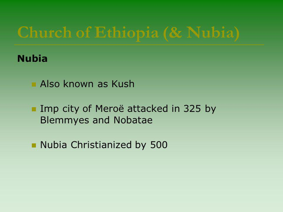 Church of Ethiopia (& Nubia) Nubia Also known as Kush Imp city of Meroë attacked in 325 by Blemmyes and Nobatae Nubia Christianized by 500