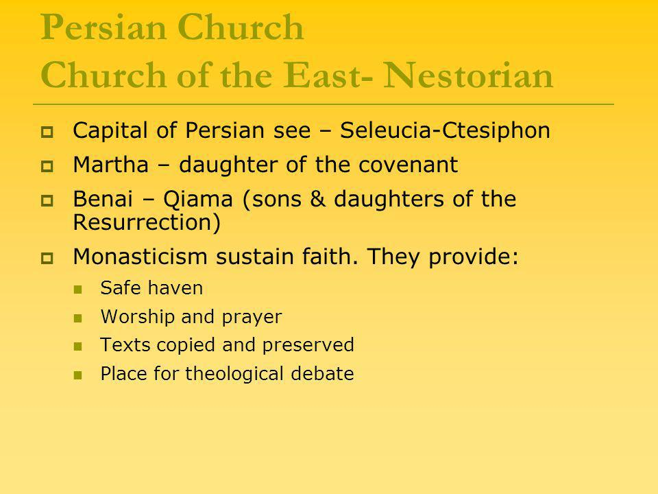 Persian Church Church of the East- Nestorian  Capital of Persian see – Seleucia-Ctesiphon  Martha – daughter of the covenant  Benai – Qiama (sons & daughters of the Resurrection)  Monasticism sustain faith.