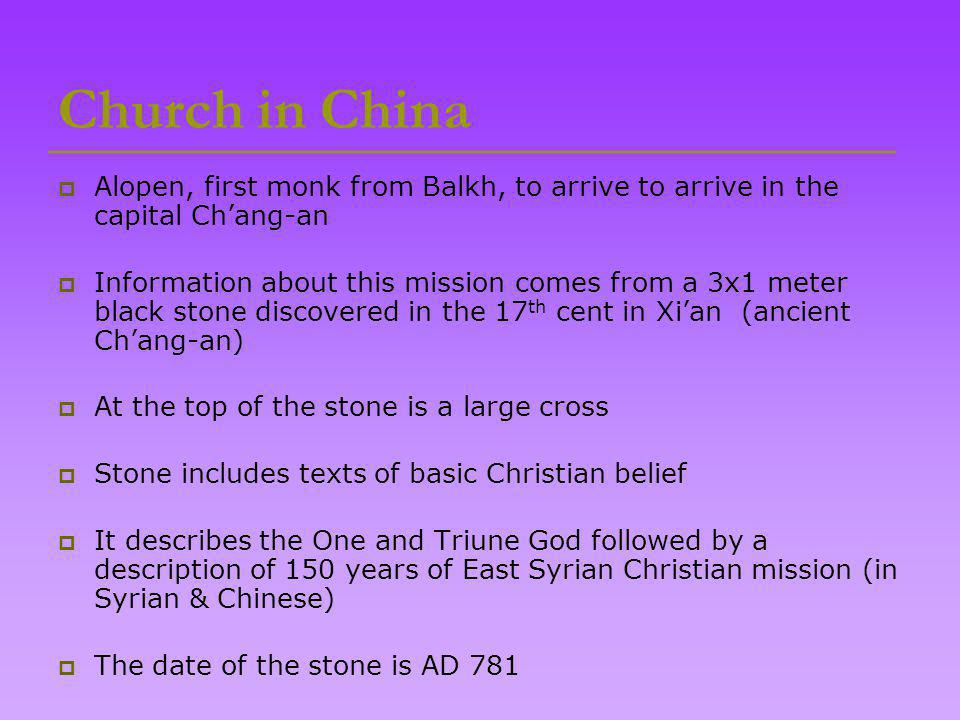 Church in China  Alopen, first monk from Balkh, to arrive to arrive in the capital Ch'ang-an  Information about this mission comes from a 3x1 meter black stone discovered in the 17 th cent in Xi'an (ancient Ch'ang-an)  At the top of the stone is a large cross  Stone includes texts of basic Christian belief  It describes the One and Triune God followed by a description of 150 years of East Syrian Christian mission (in Syrian & Chinese)  The date of the stone is AD 781