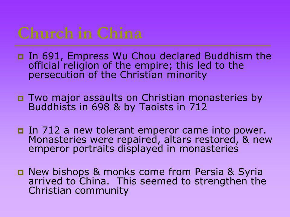 Church in China  In 691, Empress Wu Chou declared Buddhism the official religion of the empire; this led to the persecution of the Christian minority  Two major assaults on Christian monasteries by Buddhists in 698 & by Taoists in 712  In 712 a new tolerant emperor came into power.