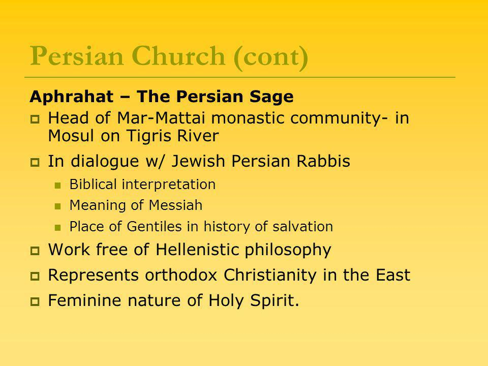 Persian Church (cont) Aphrahat – The Persian Sage  Head of Mar-Mattai monastic community- in Mosul on Tigris River  In dialogue w/ Jewish Persian Rabbis Biblical interpretation Meaning of Messiah Place of Gentiles in history of salvation  Work free of Hellenistic philosophy  Represents orthodox Christianity in the East  Feminine nature of Holy Spirit.