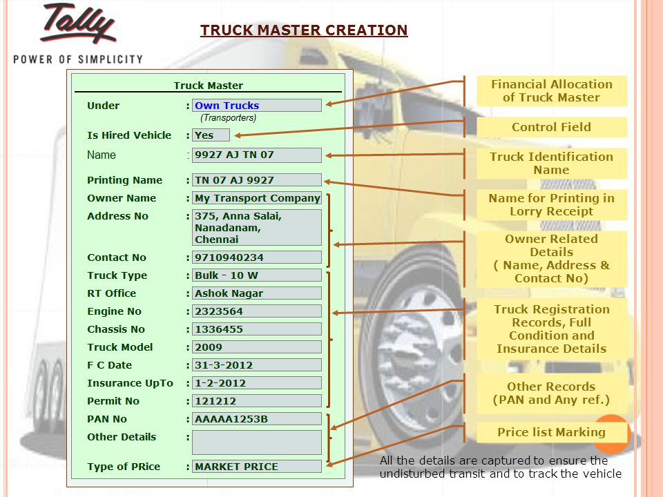 Control Field Financial Allocation of Truck Master Truck Identification Name Name for Printing in Lorry Receipt Owner Related Details ( Name, Address & Contact No) Truck Registration Records, Full Condition and Insurance Details Price list Marking Other Records (PAN and Any ref.) TRUCK MASTER CREATION All the details are captured to ensure the undisturbed transit and to track the vehicle