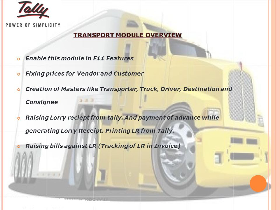 Enable this module in F11 Features Fixing prices for Vendor and Customer Creation of Masters like Transporter, Truck, Driver, Destination and Consignee Raising Lorry reciept from tally.