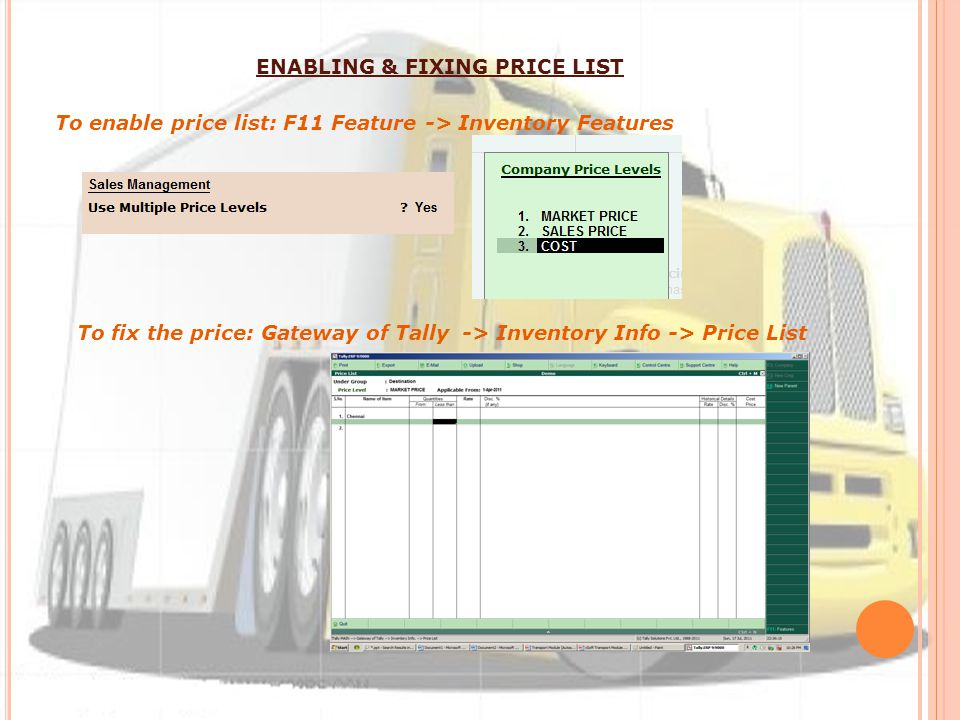 To enable price list: F11 Feature -> Inventory Features To fix the price: Gateway of Tally -> Inventory Info -> Price List ENABLING & FIXING PRICE LIST