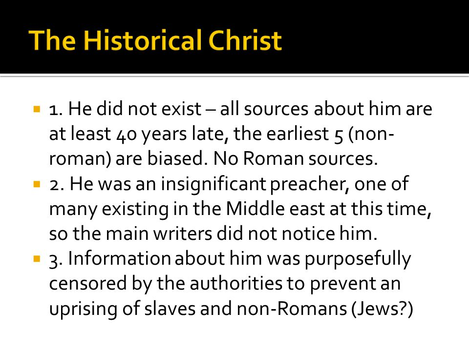  1. He did not exist – all sources about him are at least 40 years late, the earliest 5 (non- roman) are biased. No Roman sources.  2. He was an ins
