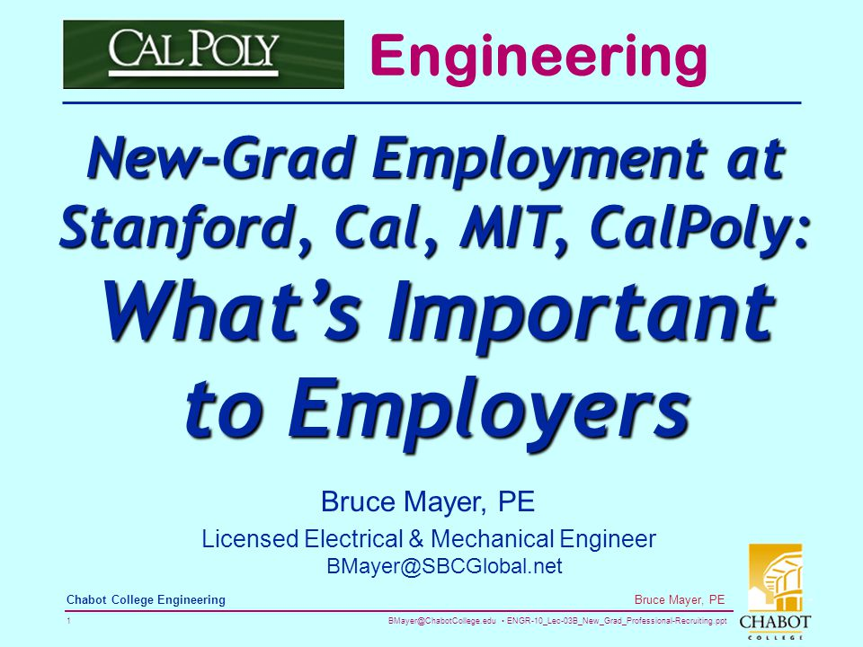 BMayer@ChabotCollege.edu ENGR-10_Lec-03B_New_Grad_Professional-Recruiting.ppt 1 Bruce Mayer, PE Chabot College Engineering Bruce Mayer, PE Licensed Electrical & Mechanical Engineer BMayer@SBCGlobal.net Engineering New-Grad Employment at Stanford, Cal, MIT, CalPoly: What's Important to Employers