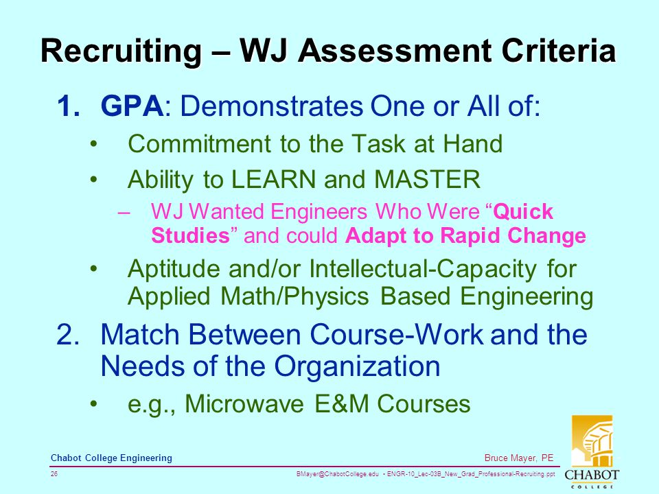 BMayer@ChabotCollege.edu ENGR-10_Lec-03B_New_Grad_Professional-Recruiting.ppt 26 Bruce Mayer, PE Chabot College Engineering Recruiting – WJ Assessment Criteria 1.GPA: Demonstrates One or All of: Commitment to the Task at Hand Ability to LEARN and MASTER –WJ Wanted Engineers Who Were Quick Studies and could Adapt to Rapid Change Aptitude and/or Intellectual-Capacity for Applied Math/Physics Based Engineering 2.Match Between Course-Work and the Needs of the Organization e.g., Microwave E&M Courses